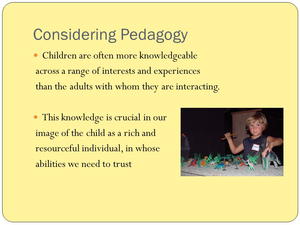 Considering Pedagogy Children are often more knowledgeable across a range of interests and experiences than the adults with whom they are interacting.