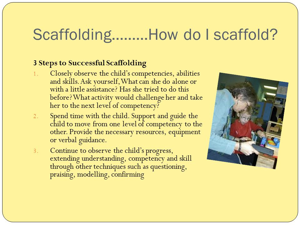 Scaffolding.........How do I scaffold? 3 Steps to Successful Scaffolding 1. Closely observe the child's competencies, abilities and skills. Ask yourse