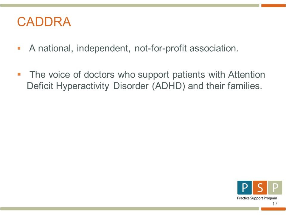 17  A national, independent, not-for-profit association.  The voice of doctors who support patients with Attention Deficit Hyperactivity Disorder (A