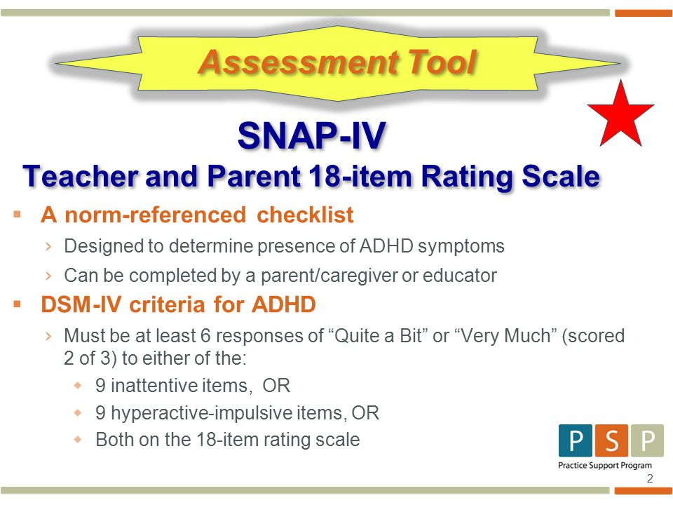 2  A norm-referenced checklist › Designed to determine presence of ADHD symptoms › Can be completed by a parent/caregiver or educator  DSM-IV criteria for ADHD › Must be at least 6 responses of Quite a Bit or Very Much (scored 2 of 3) to either of the:  9 inattentive items, OR  9 hyperactive-impulsive items, OR  Both on the 18-item rating scale SNAP-IV Teacher and Parent 18-item Rating Scale Assessment Tool