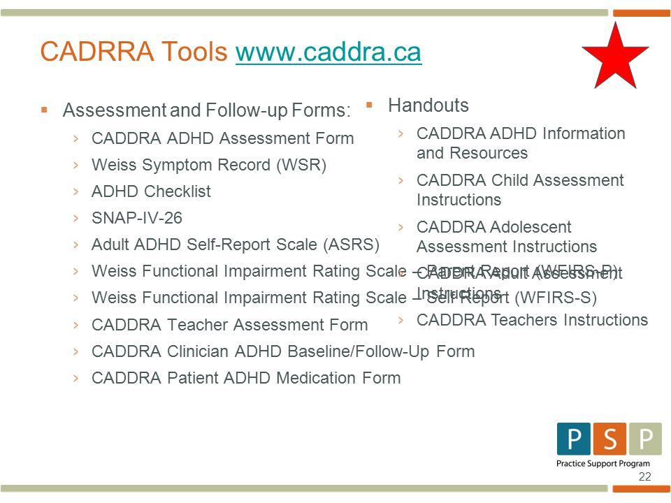 22  Assessment and Follow-up Forms: › CADDRA ADHD Assessment Form › Weiss Symptom Record (WSR) › ADHD Checklist › SNAP-IV-26 › Adult ADHD Self-Report Scale (ASRS) › Weiss Functional Impairment Rating Scale – Parent Report (WFIRS-P) › Weiss Functional Impairment Rating Scale – Self Report (WFIRS-S) › CADDRA Teacher Assessment Form › CADDRA Clinician ADHD Baseline/Follow-Up Form › CADDRA Patient ADHD Medication Form CADRRA Tools www.caddra.cawww.caddra.ca  Handouts › CADDRA ADHD Information and Resources › CADDRA Child Assessment Instructions › CADDRA Adolescent Assessment Instructions › CADDRA Adult Assessment Instructions › CADDRA Teachers Instructions