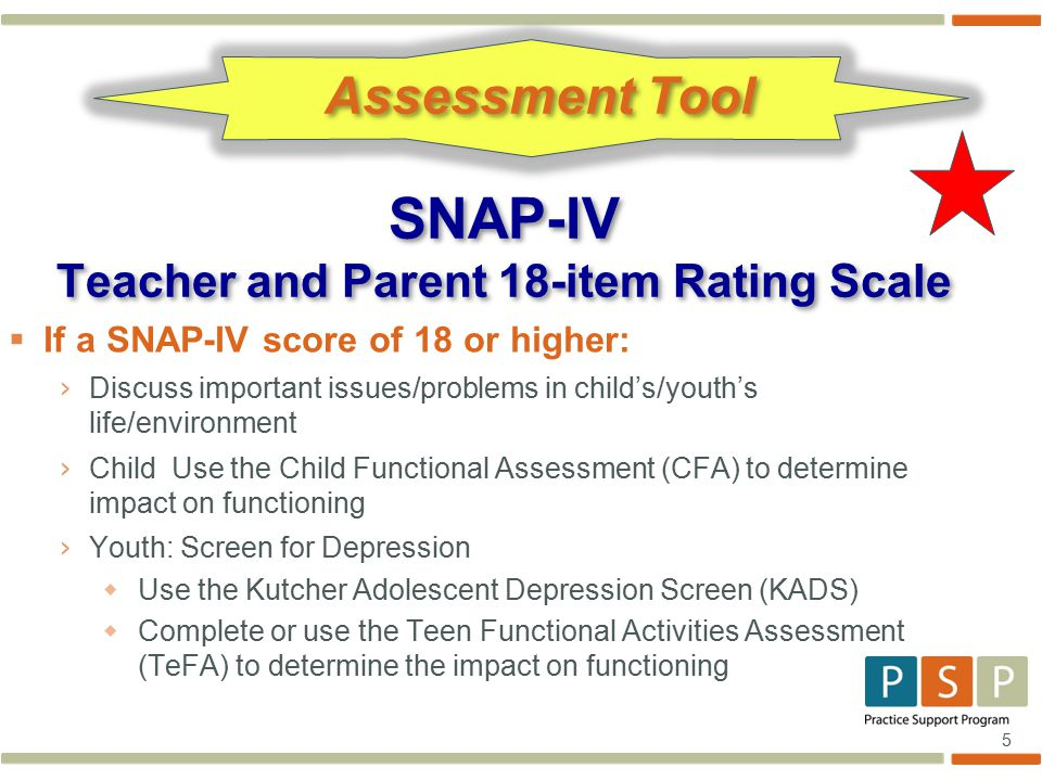 5  If a SNAP-IV score of 18 or higher: › Discuss important issues/problems in child's/youth's life/environment › Child Use the Child Functional Asses