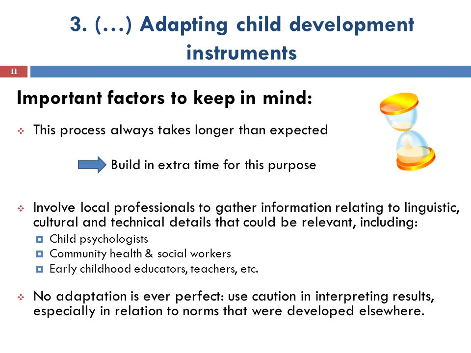 3. (…) Adapting child development instruments 11 Important factors to keep in mind:  This process always takes longer than expected Build in extra ti