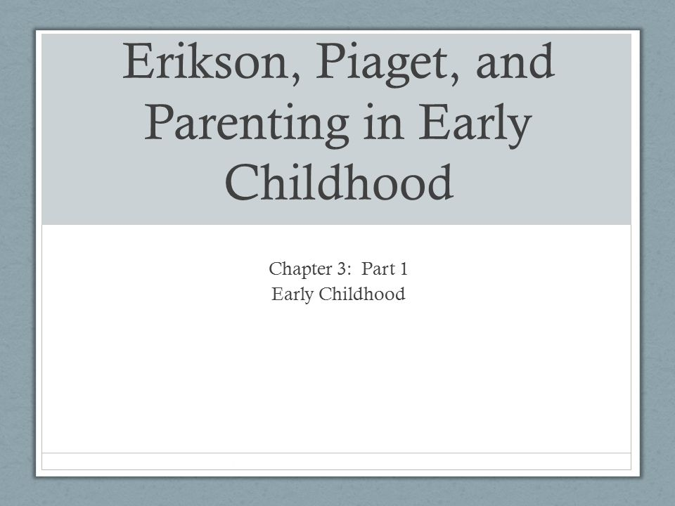 Erikson, Piaget, and Parenting in Early Childhood Chapter 3: Part 1 Early Childhood