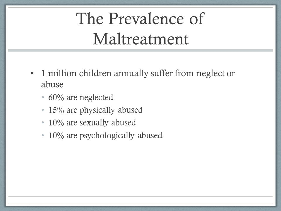 The Prevalence of Maltreatment 1 million children annually suffer from neglect or abuse 60% are neglected 15% are physically abused 10% are sexually abused 10% are psychologically abused