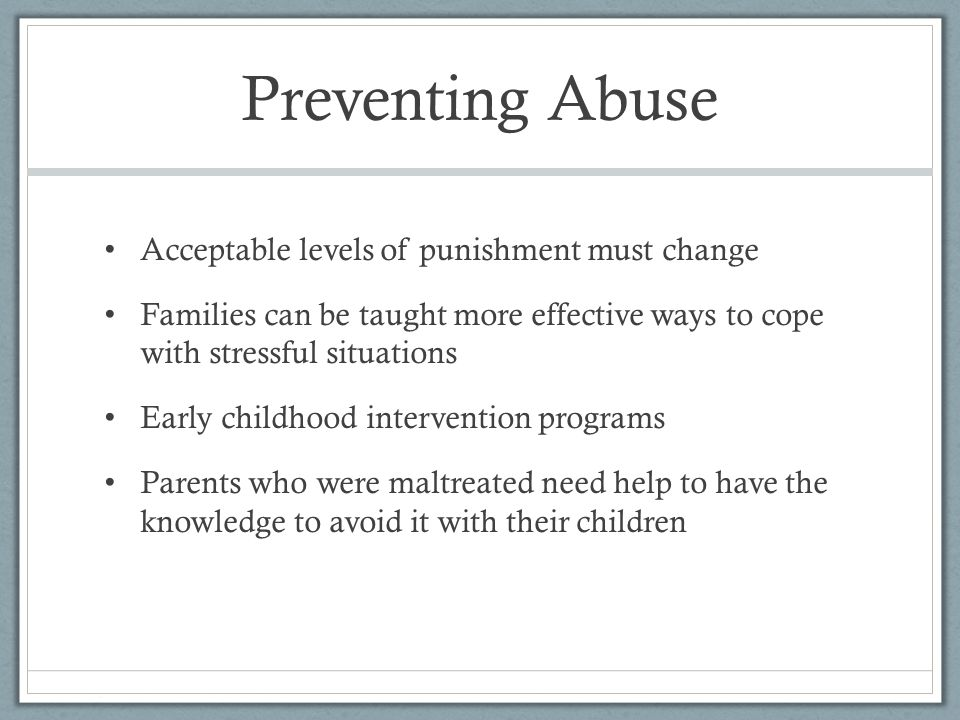 Preventing Abuse Acceptable levels of punishment must change Families can be taught more effective ways to cope with stressful situations Early childhood intervention programs Parents who were maltreated need help to have the knowledge to avoid it with their children
