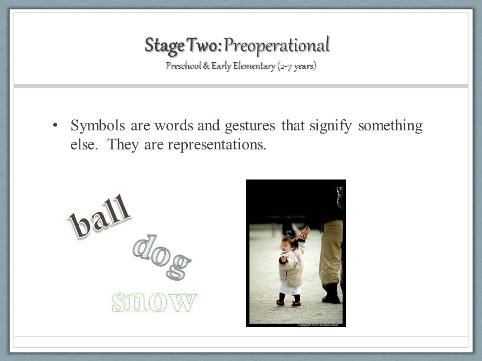 Stage Two: Preoperational Preschool & Early Elementary (2-7 years) Symbols are words and gestures that signify something else.