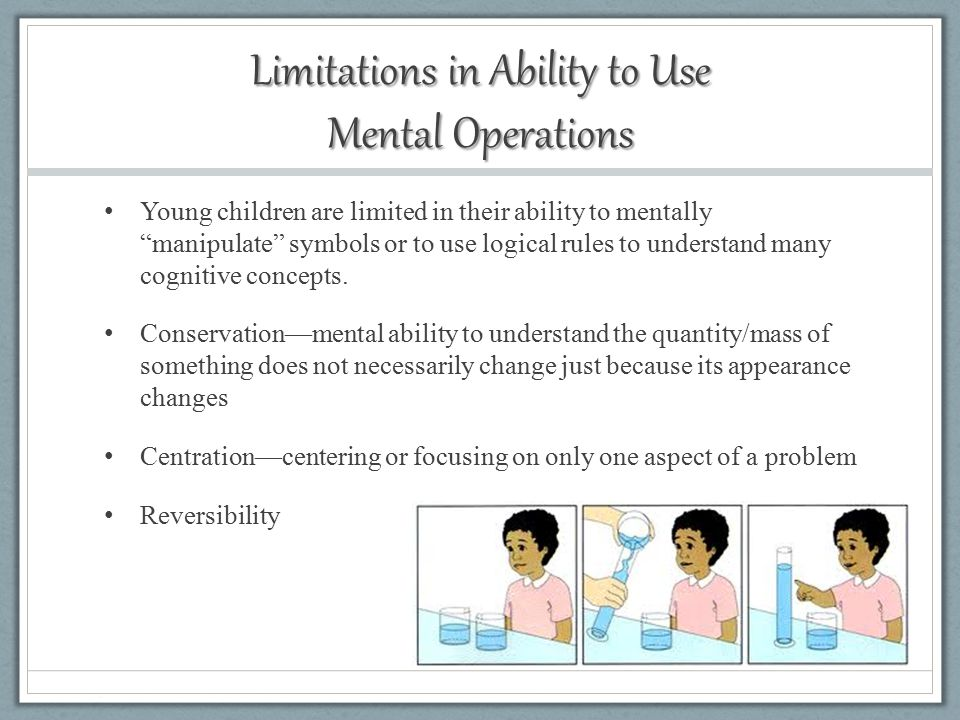 Limitations in Ability to Use Mental Operations Young children are limited in their ability to mentally manipulate symbols or to use logical rules to understand many cognitive concepts.
