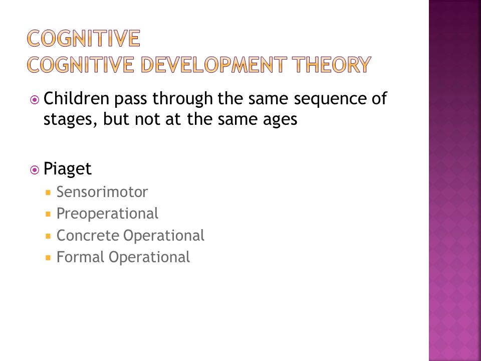  Children pass through the same sequence of stages, but not at the same ages  Piaget  Sensorimotor  Preoperational  Concrete Operational  Formal Operational