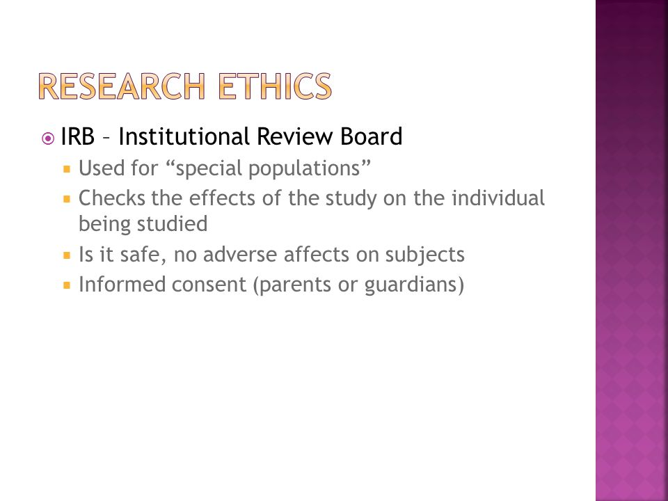 IRB – Institutional Review Board  Used for special populations  Checks the effects of the study on the individual being studied  Is it safe, no adverse affects on subjects  Informed consent (parents or guardians)