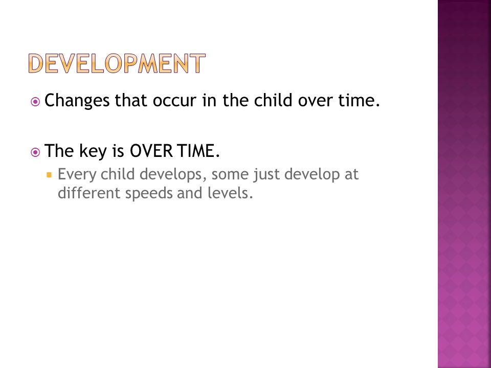  Changes that occur in the child over time.  The key is OVER TIME.