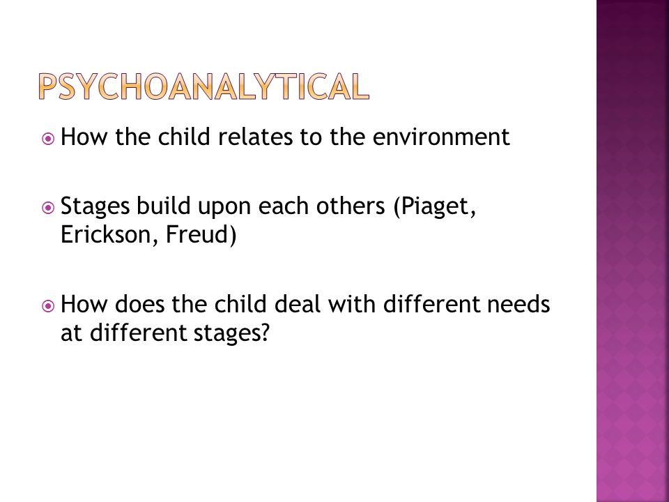  How the child relates to the environment  Stages build upon each others (Piaget, Erickson, Freud)  How does the child deal with different needs at different stages