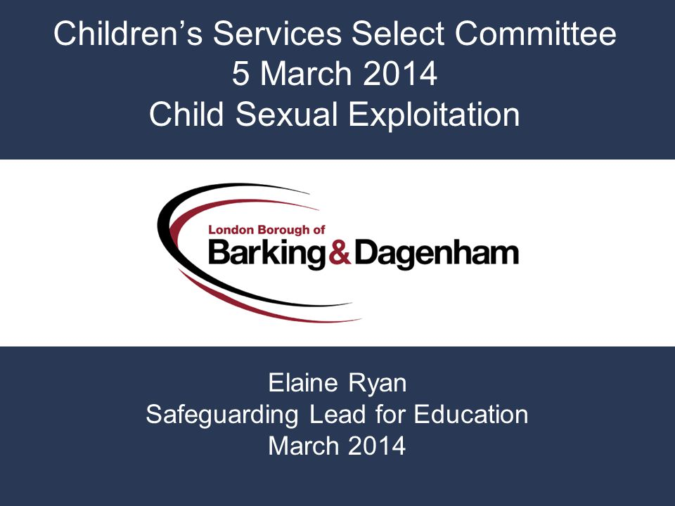 Children's Services Select Committee 5 March 2014 Child Sexual Exploitation Elaine Ryan Safeguarding Lead for Education March 2014