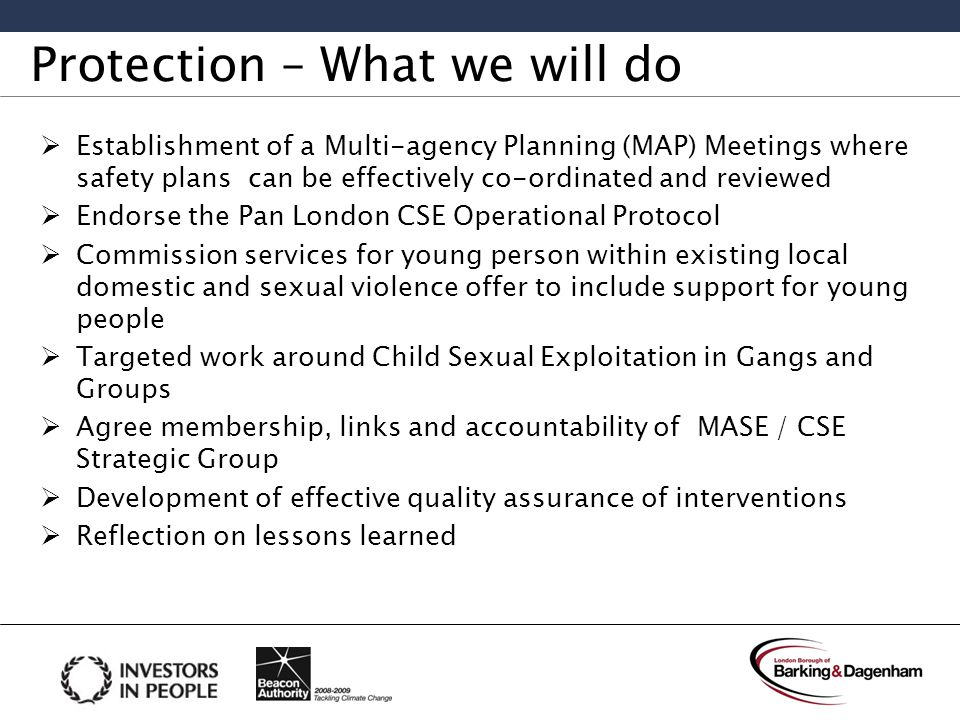 Protection – What we will do  Establishment of a Multi-agency Planning (MAP) Meetings where safety plans can be effectively co-ordinated and reviewed  Endorse the Pan London CSE Operational Protocol  Commission services for young person within existing local domestic and sexual violence offer to include support for young people  Targeted work around Child Sexual Exploitation in Gangs and Groups  Agree membership, links and accountability of MASE / CSE Strategic Group  Development of effective quality assurance of interventions  Reflection on lessons learned