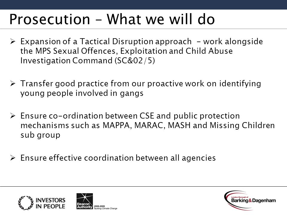 Prosecution – What we will do  Expansion of a Tactical Disruption approach - work alongside the MPS Sexual Offences, Exploitation and Child Abuse Investigation Command (SC&02/5)  Transfer good practice from our proactive work on identifying young people involved in gangs  Ensure co-ordination between CSE and public protection mechanisms such as MAPPA, MARAC, MASH and Missing Children sub group  Ensure effective coordination between all agencies