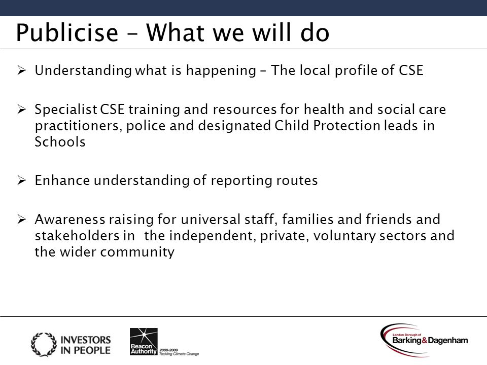 Publicise – What we will do  Understanding what is happening – The local profile of CSE  Specialist CSE training and resources for health and social care practitioners, police and designated Child Protection leads in Schools  Enhance understanding of reporting routes  Awareness raising for universal staff, families and friends and stakeholders in the independent, private, voluntary sectors and the wider community