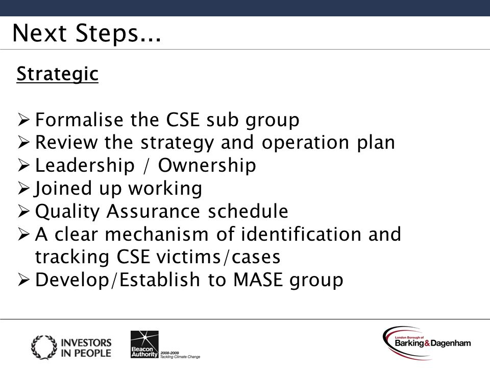 Next Steps... Strategic  Formalise the CSE sub group  Review the strategy and operation plan  Leadership / Ownership  Joined up working  Quality