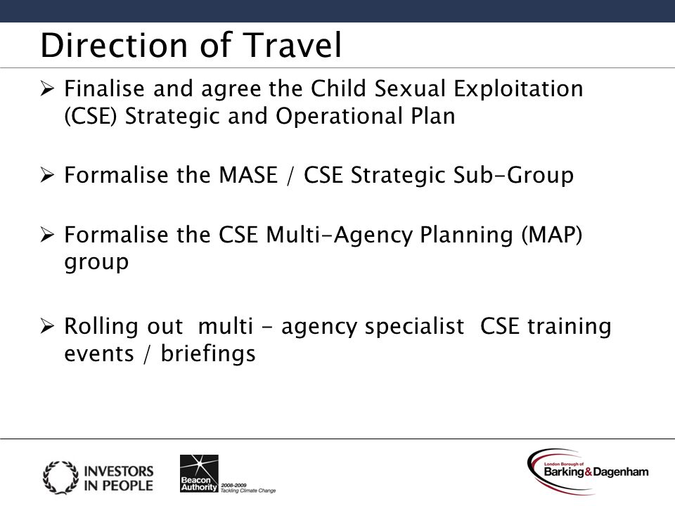 Direction of Travel  Finalise and agree the Child Sexual Exploitation (CSE) Strategic and Operational Plan  Formalise the MASE / CSE Strategic Sub-Group  Formalise the CSE Multi-Agency Planning (MAP) group  Rolling out multi - agency specialist CSE training events / briefings