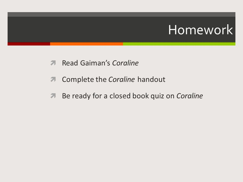 Homework  Read Gaiman's Coraline  Complete the Coraline handout  Be ready for a closed book quiz on Coraline