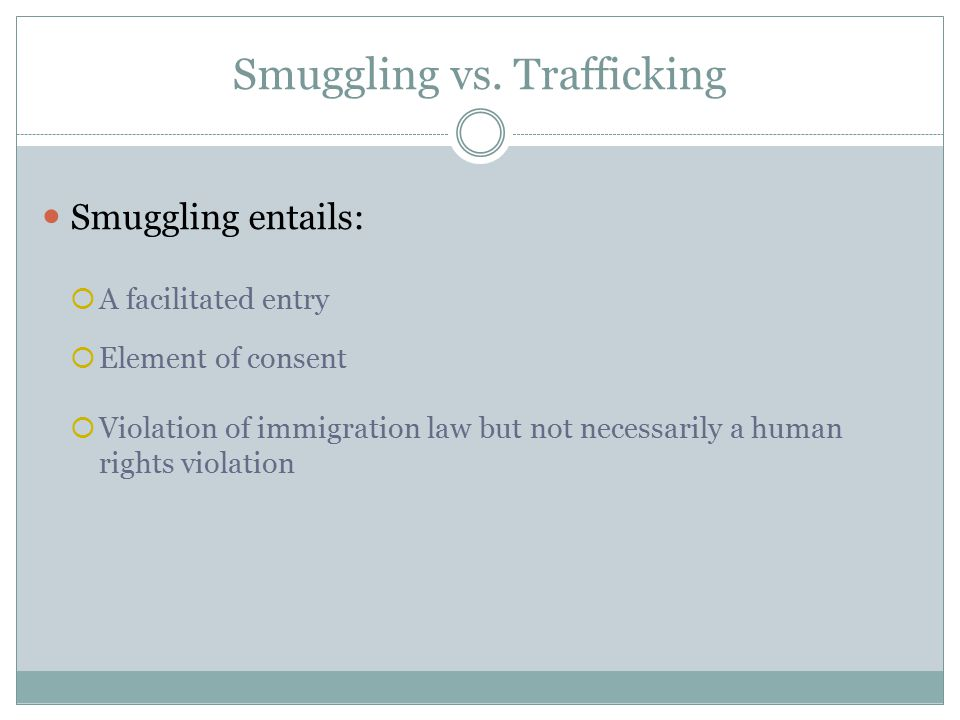 Smuggling vs. Trafficking Smuggling entails:  A facilitated entry  Element of consent  Violation of immigration law but not necessarily a human rig