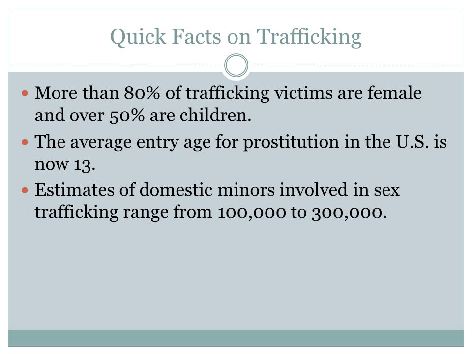 Quick Facts on Trafficking More than 80% of trafficking victims are female and over 50% are children. The average entry age for prostitution in the U.