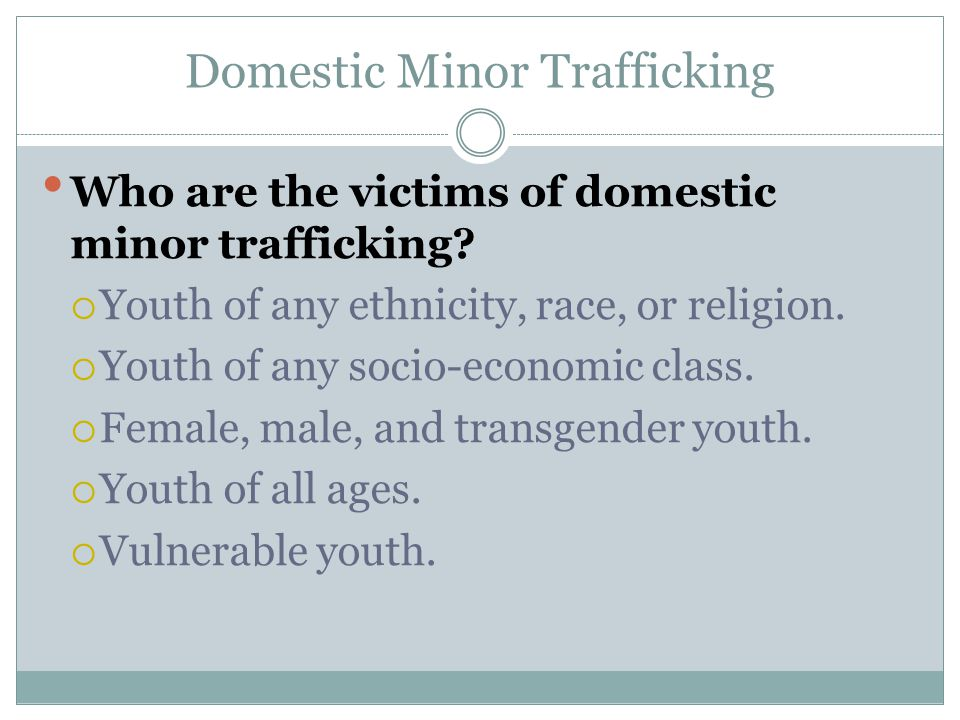 Domestic Minor Trafficking Who are the victims of domestic minor trafficking?  Youth of any ethnicity, race, or religion.  Youth of any socio-econom