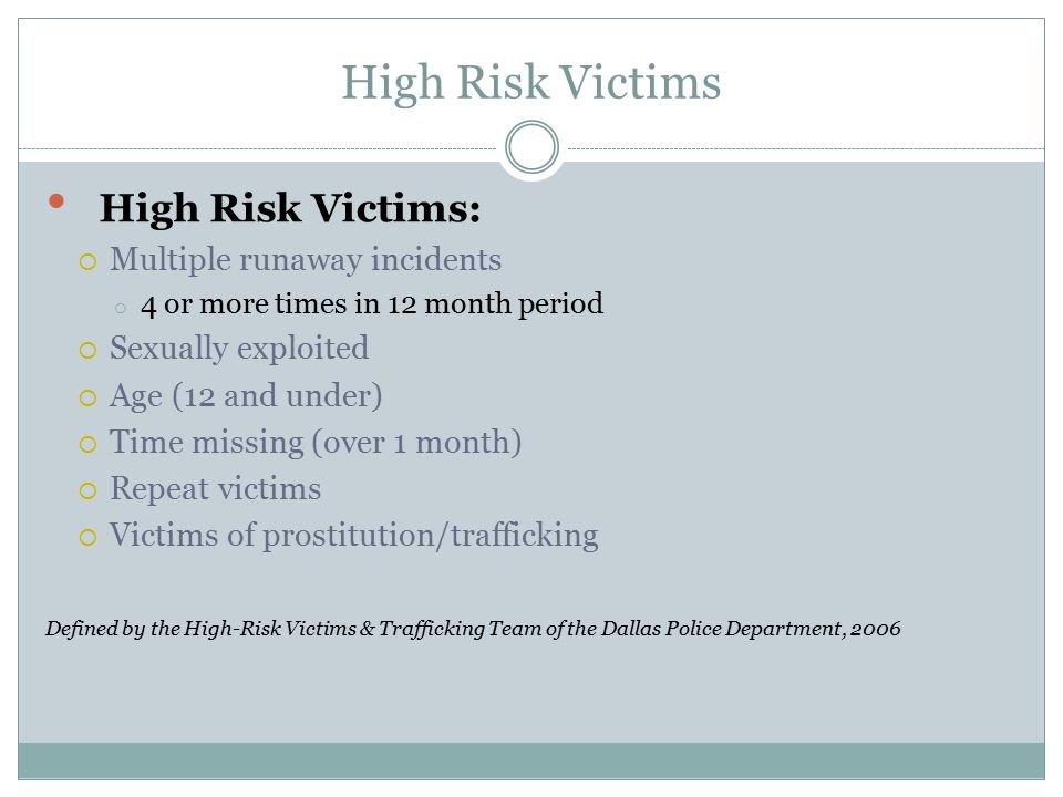 High Risk Victims High Risk Victims:  Multiple runaway incidents o 4 or more times in 12 month period  Sexually exploited  Age (12 and under)  Tim