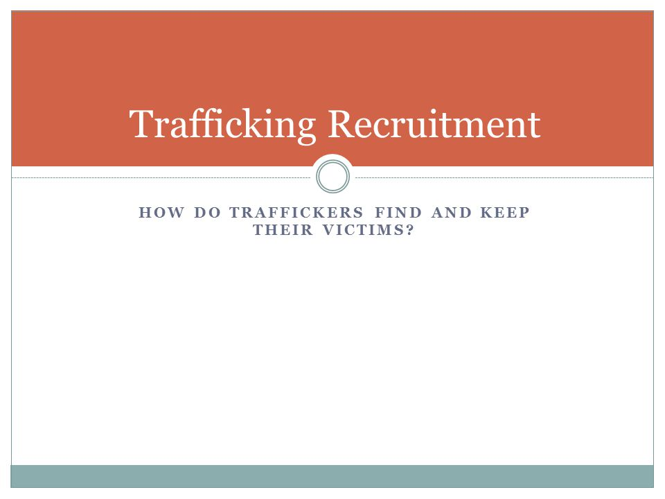 HOW DO TRAFFICKERS FIND AND KEEP THEIR VICTIMS? Trafficking Recruitment