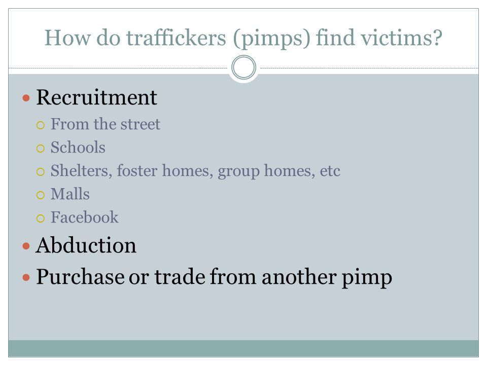 How do traffickers (pimps) find victims? Recruitment  From the street  Schools  Shelters, foster homes, group homes, etc  Malls  Facebook Abducti