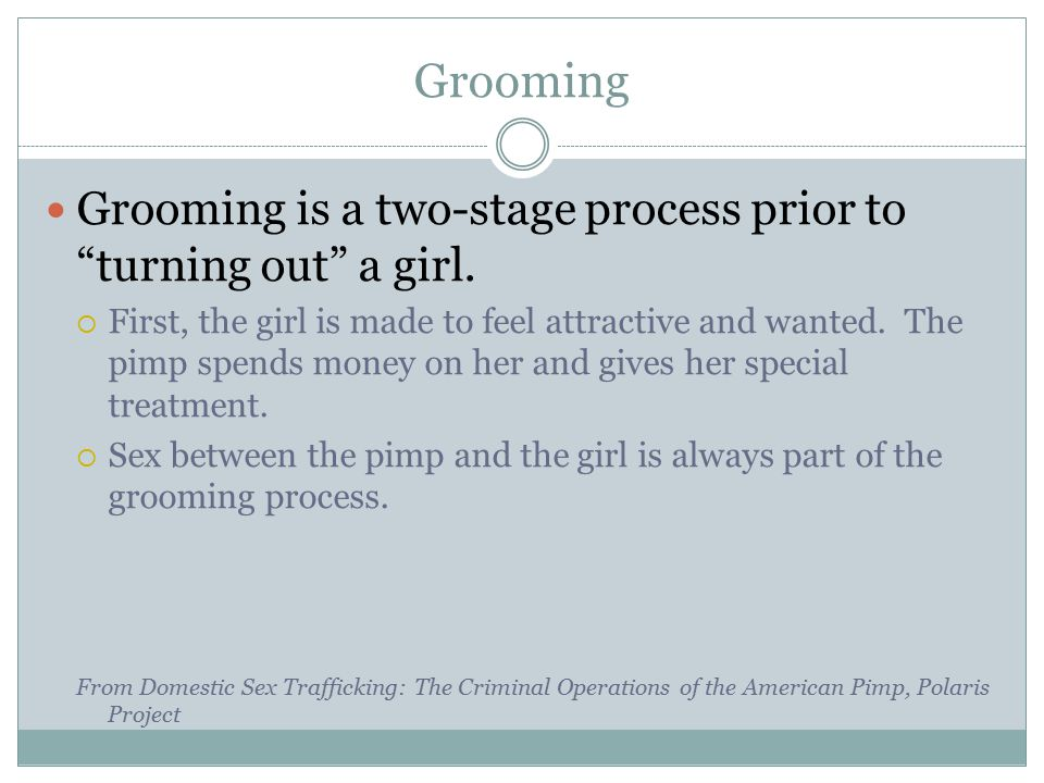 "Grooming Grooming is a two-stage process prior to ""turning out"" a girl.  First, the girl is made to feel attractive and wanted. The pimp spends money"