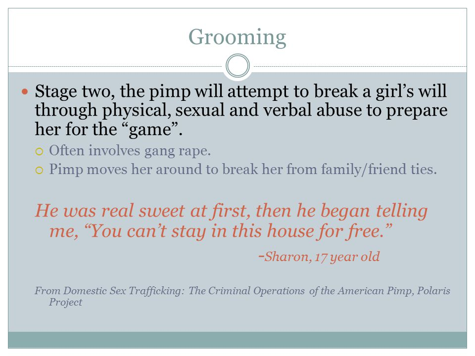 "Grooming Stage two, the pimp will attempt to break a girl's will through physical, sexual and verbal abuse to prepare her for the ""game"".  Often invo"