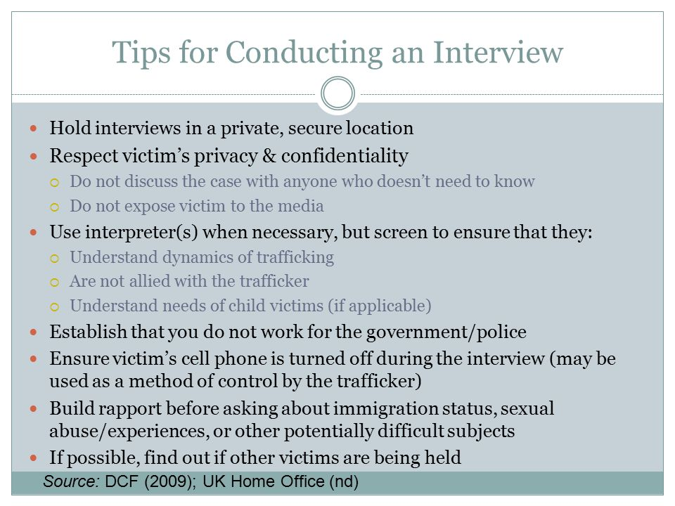 Tips for Conducting an Interview Hold interviews in a private, secure location Respect victim's privacy & confidentiality  Do not discuss the case wi