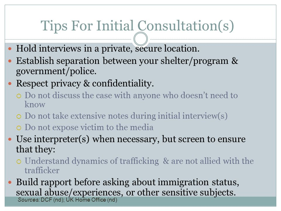 Tips For Initial Consultation(s) Hold interviews in a private, secure location. Establish separation between your shelter/program & government/police.