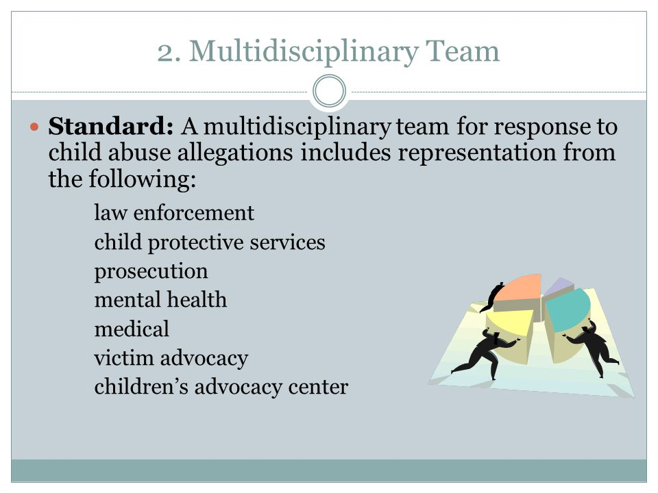 2. Multidisciplinary Team Standard: A multidisciplinary team for response to child abuse allegations includes representation from the following: law e