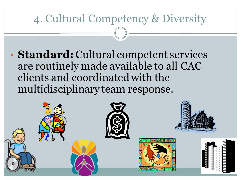 4. Cultural Competency & Diversity Standard: Cultural competent services are routinely made available to all CAC clients and coordinated with the mult