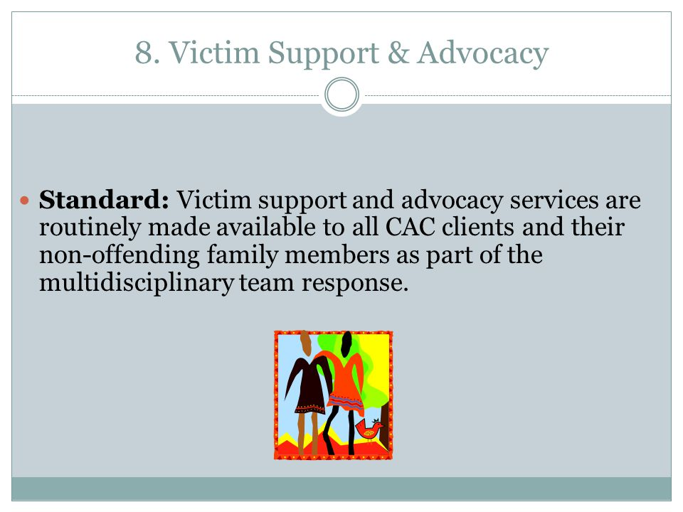 8. Victim Support & Advocacy 8. Victim Support & Advocacy Standard: Victim support and advocacy services are routinely made available to all CAC clien