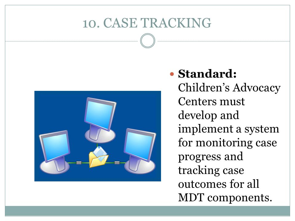 10. CASE TRACKING Standard: Children's Advocacy Centers must develop and implement a system for monitoring case progress and tracking case outcomes fo