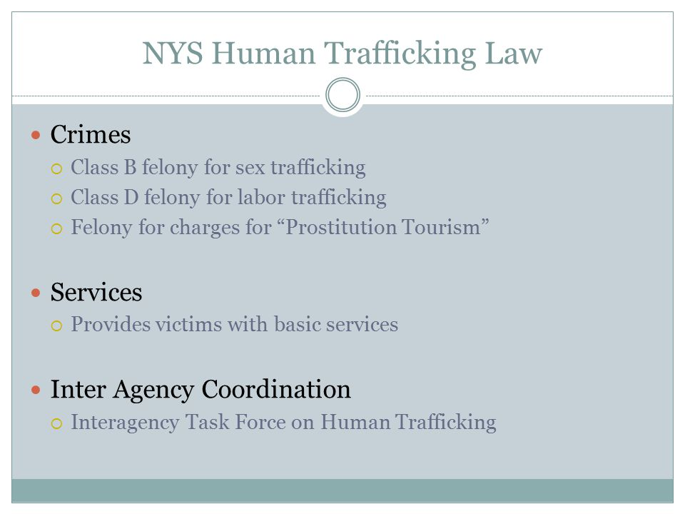 "NYS Human Trafficking Law Crimes  Class B felony for sex trafficking  Class D felony for labor trafficking  Felony for charges for ""Prostitution To"