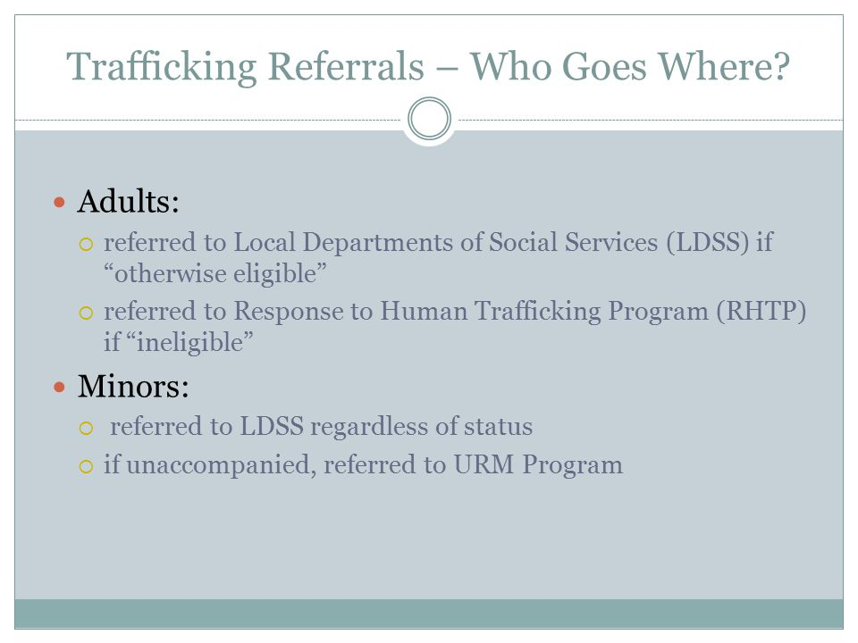 "Trafficking Referrals – Who Goes Where? Adults:  referred to Local Departments of Social Services (LDSS) if ""otherwise eligible""  referred to Respon"