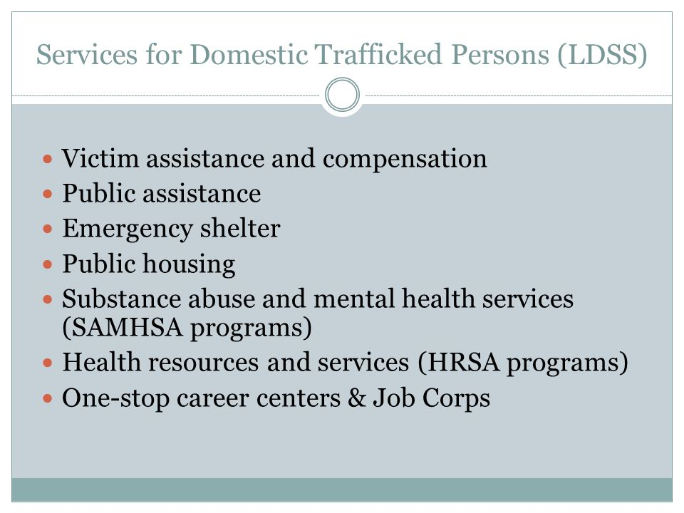 Services for Domestic Trafficked Persons (LDSS) Victim assistance and compensation Public assistance Emergency shelter Public housing Substance abuse