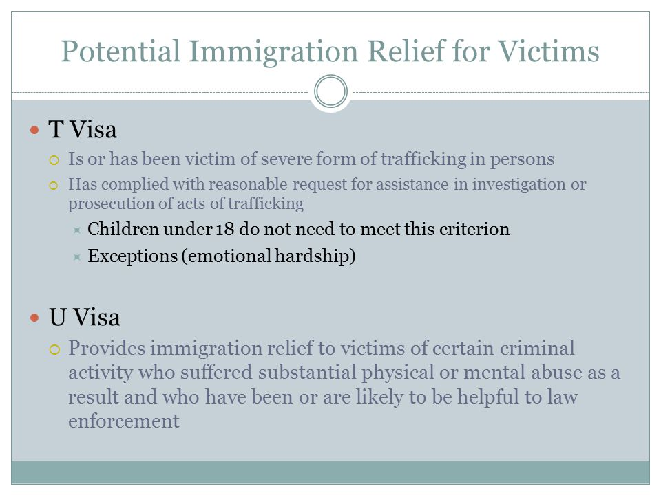 Potential Immigration Relief for Victims T Visa  Is or has been victim of severe form of trafficking in persons  Has complied with reasonable reques