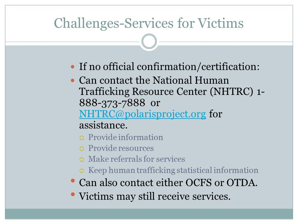 Challenges-Services for Victims If no official confirmation/certification: Can contact the National Human Trafficking Resource Center (NHTRC) 1- 888-3