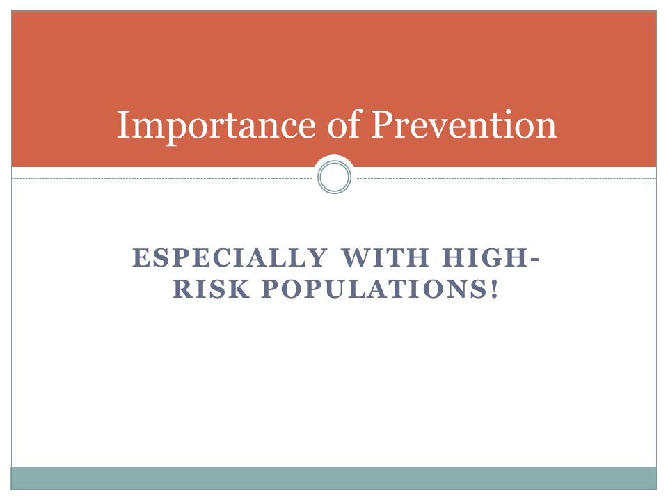 ESPECIALLY WITH HIGH- RISK POPULATIONS! Importance of Prevention