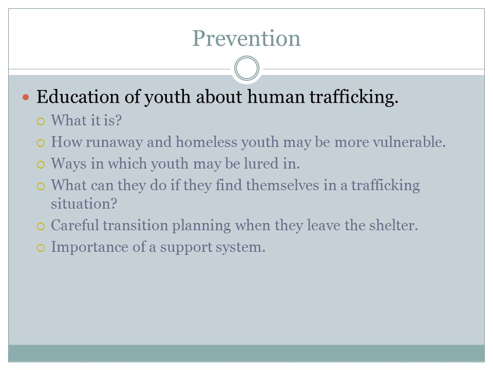 Prevention Education of youth about human trafficking.  What it is?  How runaway and homeless youth may be more vulnerable.  Ways in which youth ma