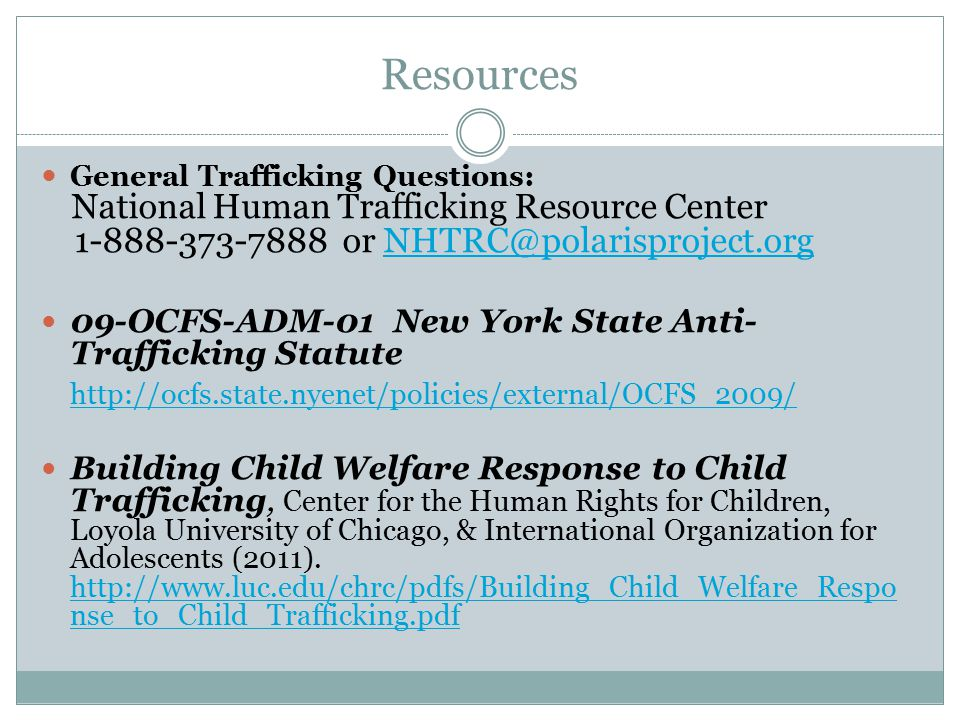 Resources General Trafficking Questions: National Human Trafficking Resource Center 1-888-373-7888 or NHTRC@polarisproject.orgNHTRC@polarisproject.org