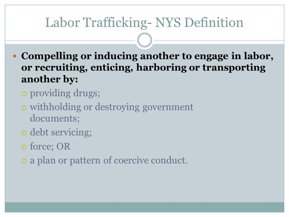 Labor Trafficking- NYS Definition Compelling or inducing another to engage in labor, or recruiting, enticing, harboring or transporting another by: 