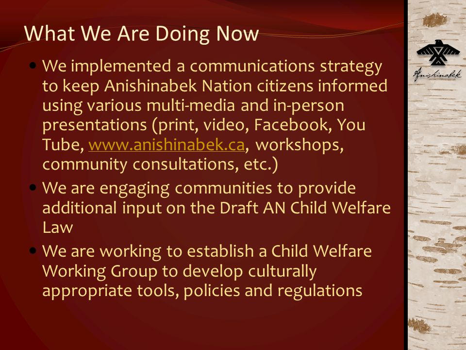 What We Are Doing Now We implemented a communications strategy to keep Anishinabek Nation citizens informed using various multi-media and in-person presentations (print, video, Facebook, You Tube, www.anishinabek.ca, workshops, community consultations, etc.)www.anishinabek.ca We are engaging communities to provide additional input on the Draft AN Child Welfare Law We are working to establish a Child Welfare Working Group to develop culturally appropriate tools, policies and regulations