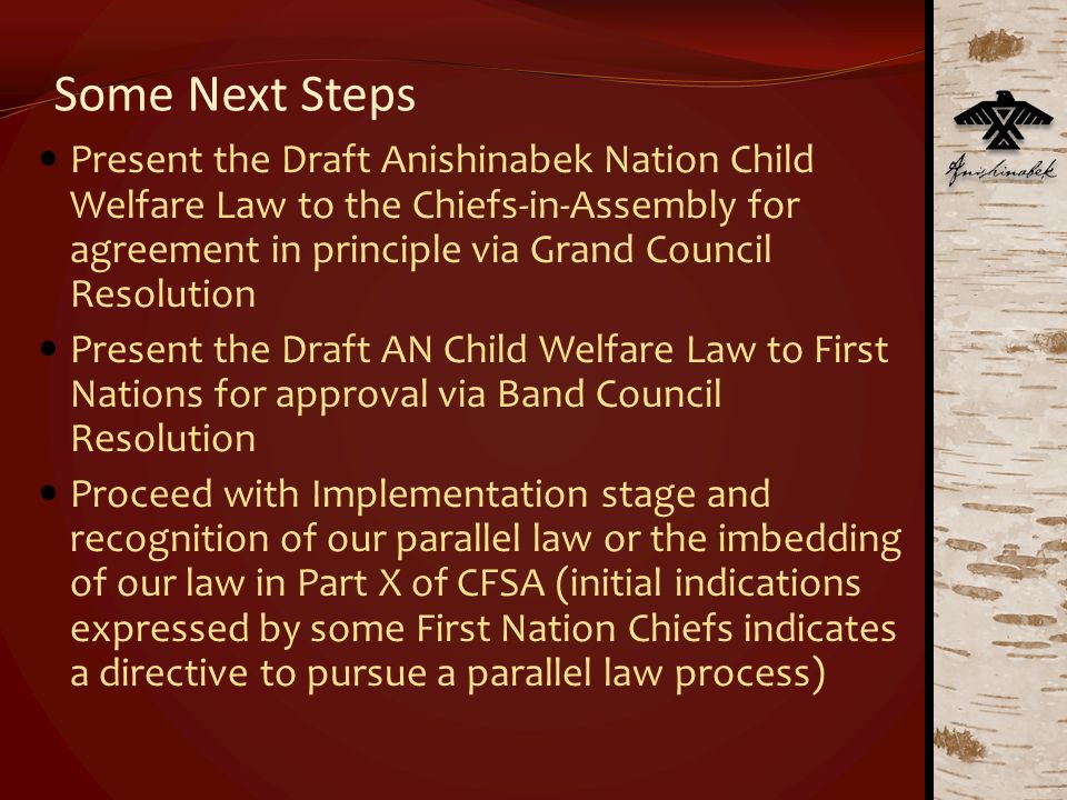 Some Next Steps Present the Draft Anishinabek Nation Child Welfare Law to the Chiefs-in-Assembly for agreement in principle via Grand Council Resolution Present the Draft AN Child Welfare Law to First Nations for approval via Band Council Resolution Proceed with Implementation stage and recognition of our parallel law or the imbedding of our law in Part X of CFSA (initial indications expressed by some First Nation Chiefs indicates a directive to pursue a parallel law process)