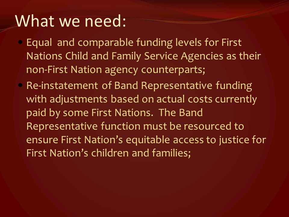 What we need: Equal and comparable funding levels for First Nations Child and Family Service Agencies as their non-First Nation agency counterparts; R