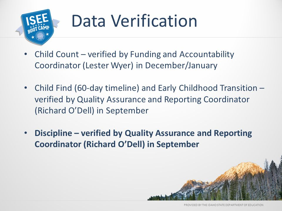 Child Count – verified by Funding and Accountability Coordinator (Lester Wyer) in December/January Child Find (60-day timeline) and Early Childhood Transition – verified by Quality Assurance and Reporting Coordinator (Richard O'Dell) in September Discipline – verified by Quality Assurance and Reporting Coordinator (Richard O'Dell) in September PROVIDED BY THE IDAHO STATE DEPARTMENT OF EDUCATION Data Verification